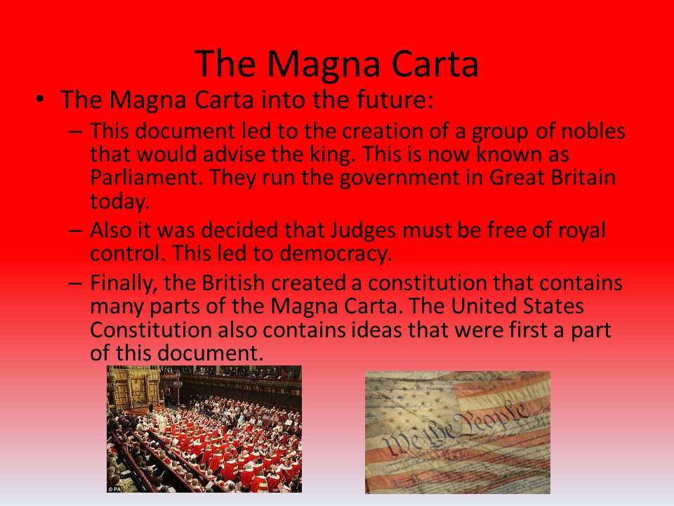 The Magna Carta The Magna Carta into the future: – This document led to the creation of a group of nobles that would advise the king.