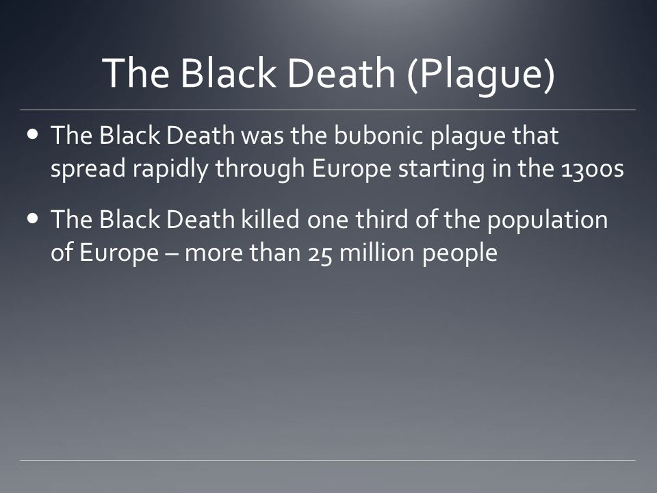 The Black Death (Plague) The Black Death was the bubonic plague that spread rapidly through Europe starting in the 1300s The Black Death killed one third of the population of Europe – more than 25 million people