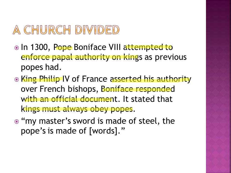  In 1300, Pope Boniface VIII attempted to enforce papal authority on kings as previous popes had.  King Philip IV of France asserted his authority o