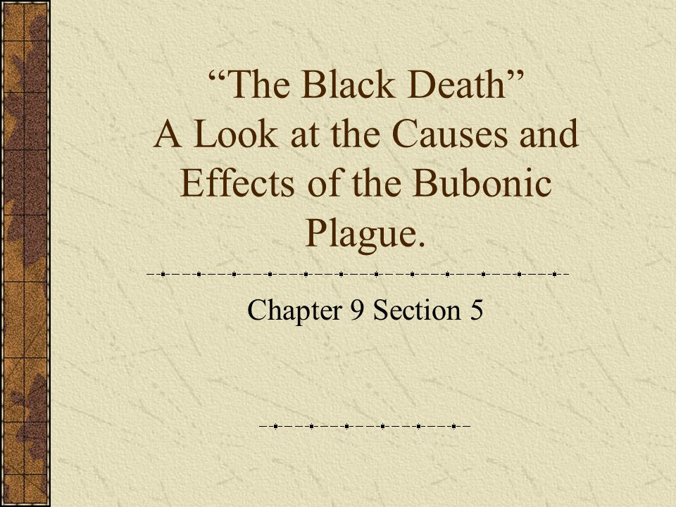 The Black Death A Look at the Causes and Effects of the Bubonic Plague. Chapter 9 Section 5