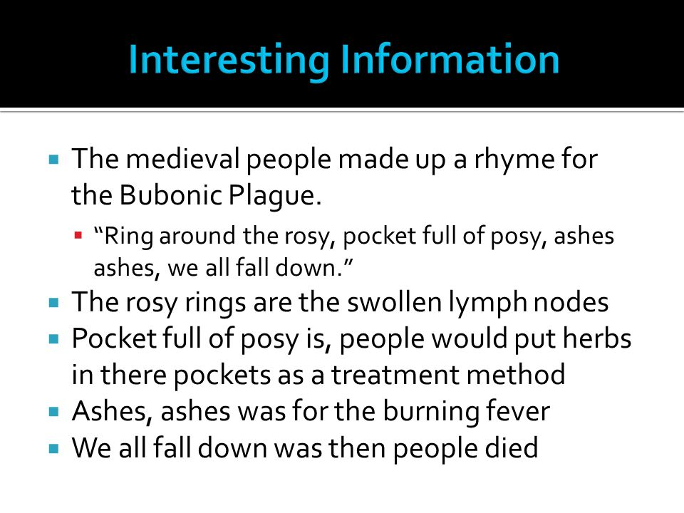 " The medieval people made up a rhyme for the Bubonic Plague.  ""Ring around the rosy, pocket full of posy, ashes ashes, we all fall down.""  The rosy"