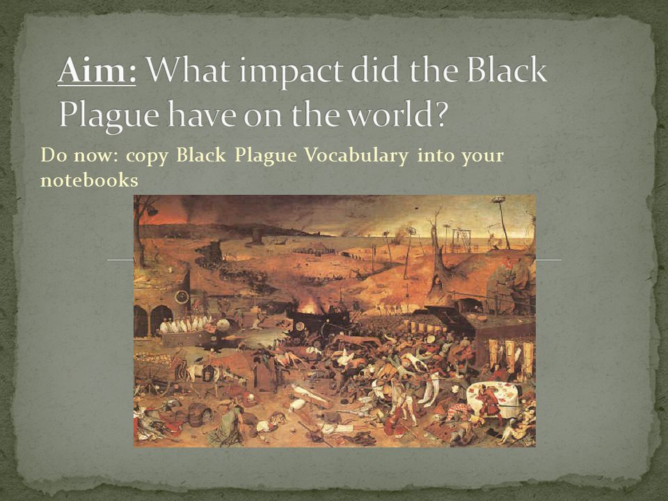 Bubonic plague AKA Black Death – a contagious disease that devastated the world in the 1300s Epidemic – an outbreak of a disease that spreads quickly & affects a large number of people
