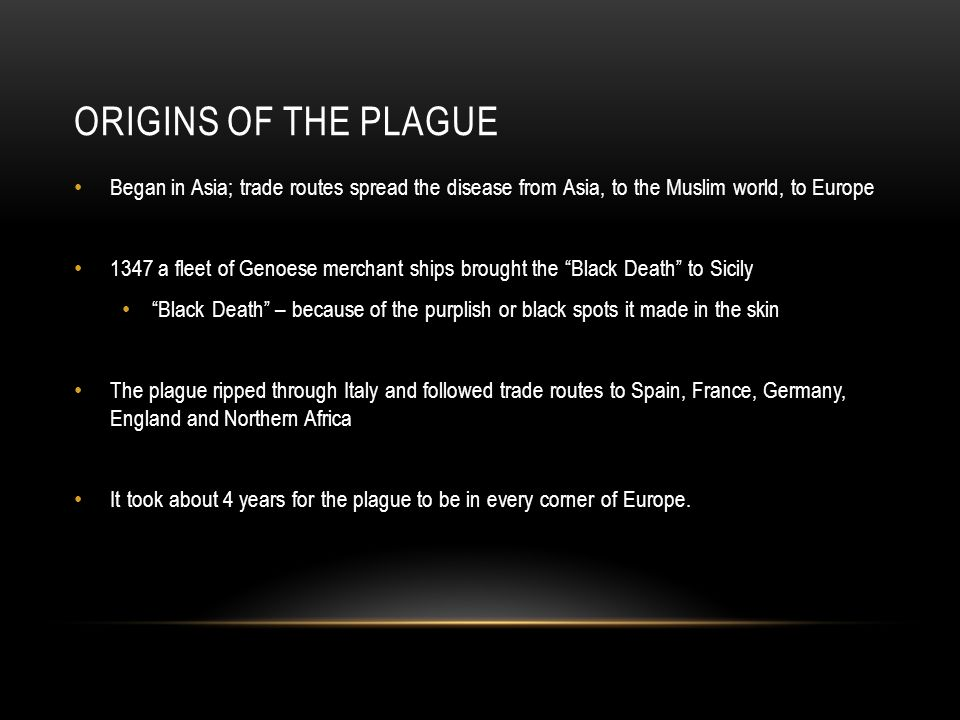 ORIGINS OF THE PLAGUE Began in Asia; trade routes spread the disease from Asia, to the Muslim world, to Europe 1347 a fleet of Genoese merchant ships brought the Black Death to Sicily Black Death – because of the purplish or black spots it made in the skin The plague ripped through Italy and followed trade routes to Spain, France, Germany, England and Northern Africa It took about 4 years for the plague to be in every corner of Europe.