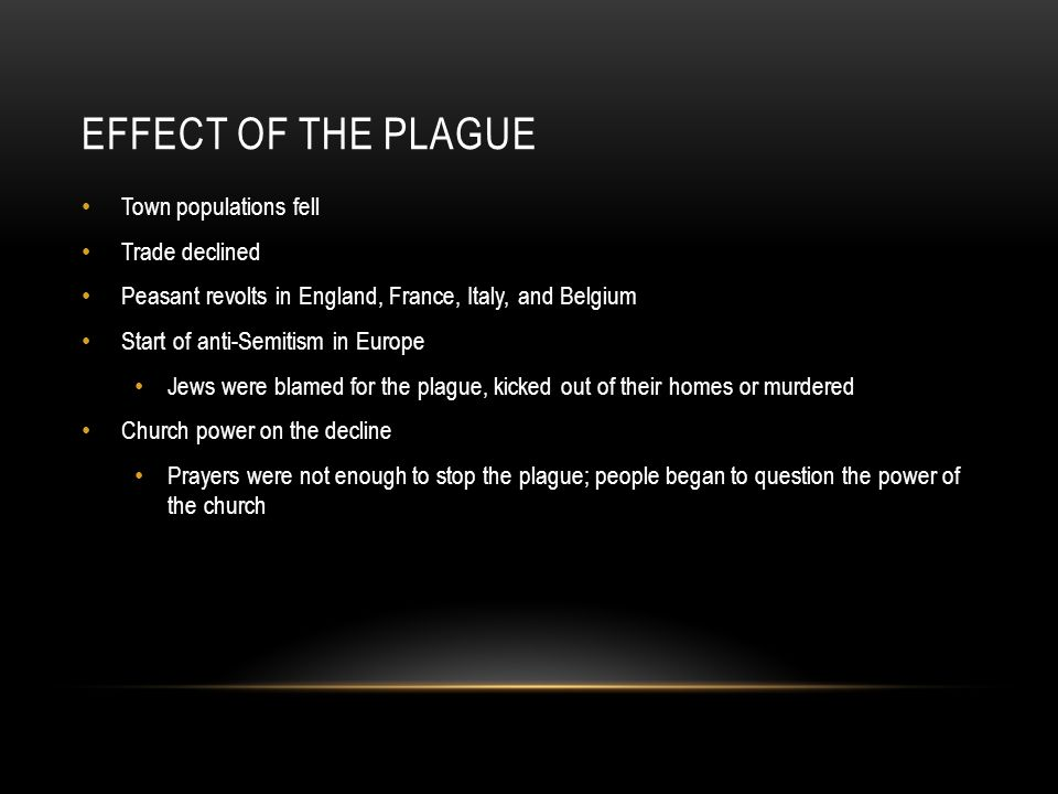 EFFECT OF THE PLAGUE Town populations fell Trade declined Peasant revolts in England, France, Italy, and Belgium Start of anti-Semitism in Europe Jews were blamed for the plague, kicked out of their homes or murdered Church power on the decline Prayers were not enough to stop the plague; people began to question the power of the church