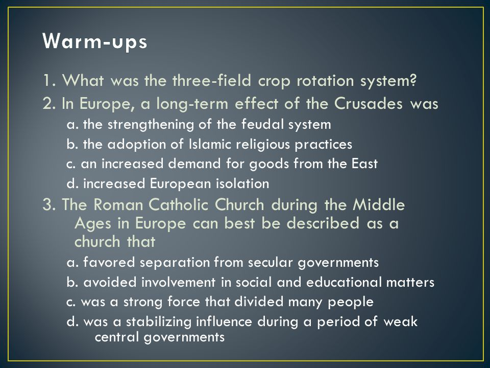 1. What was the three-field crop rotation system? 2. In Europe, a long-term effect of the Crusades was a. the strengthening of the feudal system b. th
