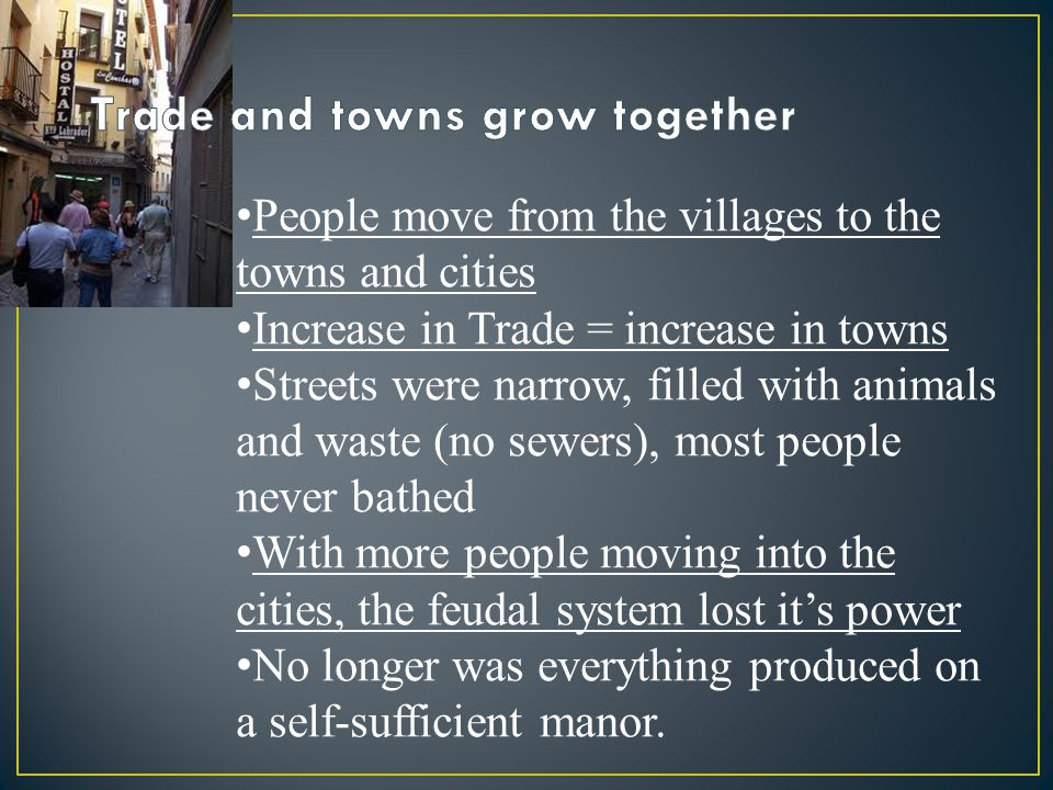 People move from the villages to the towns and cities Increase in Trade = increase in towns Streets were narrow, filled with animals and waste (no sew