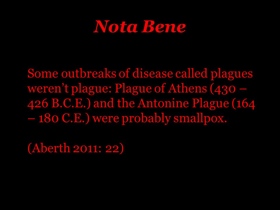 Nota Bene Some outbreaks of disease called plagues weren't plague: Plague of Athens (430 – 426 B.C.E.) and the Antonine Plague (164 – 180 C.E.) were probably smallpox.