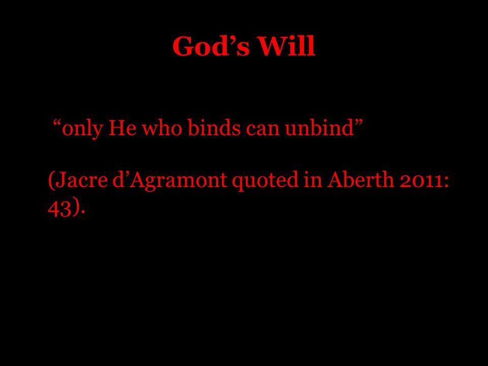 God's Will only He who binds can unbind (Jacre d'Agramont quoted in Aberth 2011: 43).