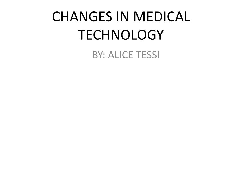 CHANGES IN MEDICAL TECHNOLOGY BY: ALICE TESSI