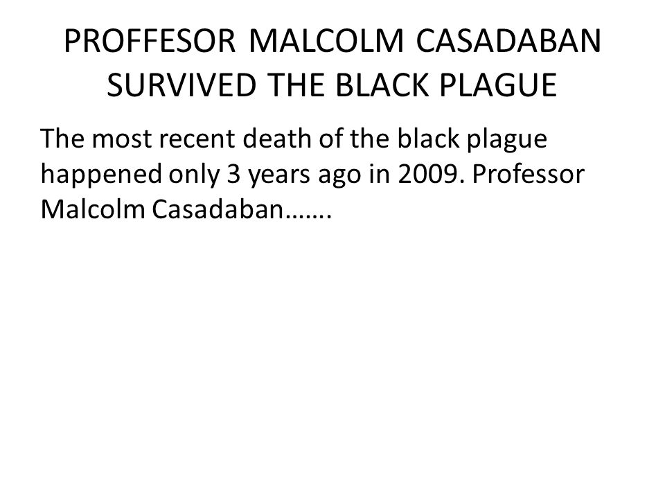 PROFFESOR MALCOLM CASADABAN SURVIVED THE BLACK PLAGUE The most recent death of the black plague happened only 3 years ago in 2009.