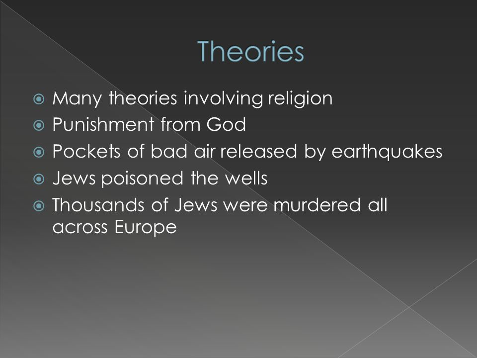  Many theories involving religion  Punishment from God  Pockets of bad air released by earthquakes  Jews poisoned the wells  Thousands of Jews were murdered all across Europe