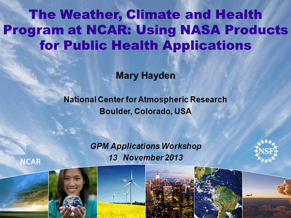 The Weather, Climate and Health Program at NCAR: Using NASA Products for Public Health Applications Mary Hayden National Center for Atmospheric Research Boulder, Colorado, USA GPM Applications Workshop 13November 2013
