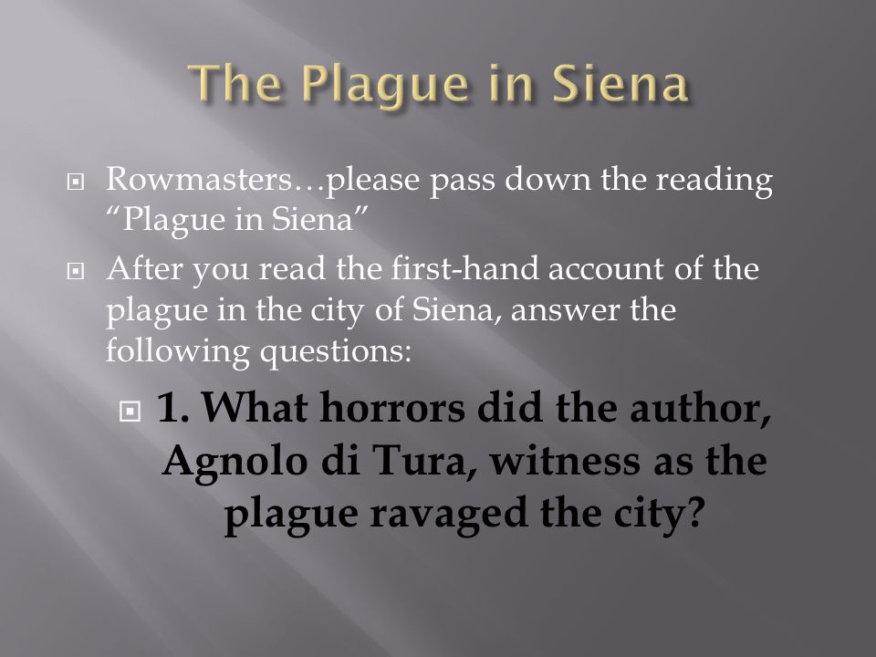  Rowmasters…please pass down the reading Plague in Siena  After you read the first-hand account of the plague in the city of Siena, answer the following questions:  1.