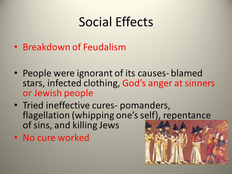 Social Effects Breakdown of Feudalism People were ignorant of its causes- blamed stars, infected clothing, God's anger at sinners or Jewish people Tried ineffective cures- pomanders, flagellation (whipping one's self), repentance of sins, and killing Jews No cure worked