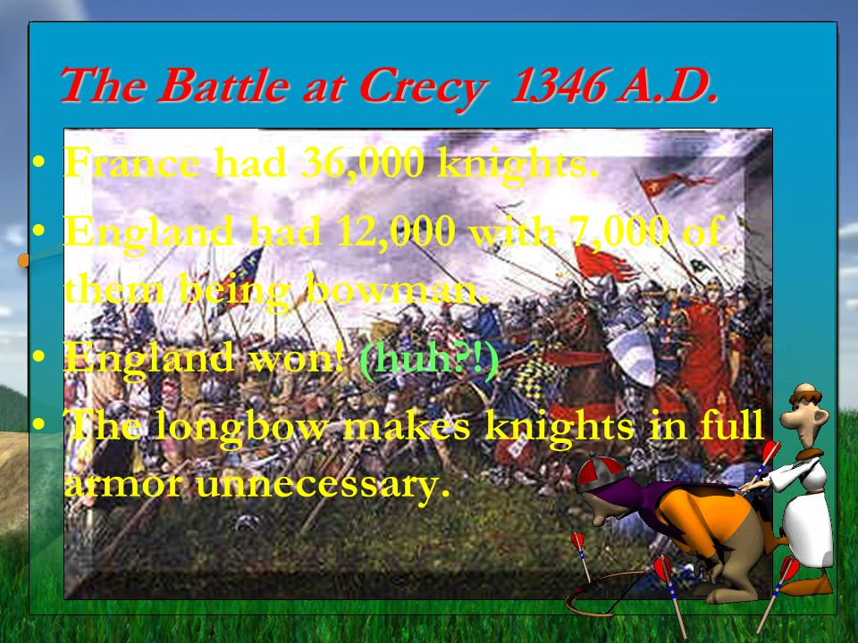 The Battle at Crecy 1346 A.D. France had 36,000 knights. England had 12,000 with 7,000 of them being bowman. England won! (huh?!) The longbow makes kn