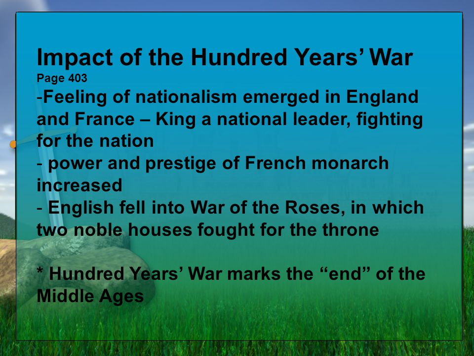 Impact of the Hundred Years' War Page 403 -Feeling of nationalism emerged in England and France – King a national leader, fighting for the nation - po