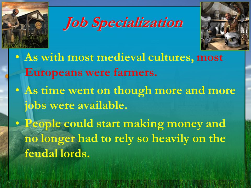 Job Specialization As with most medieval cultures, most Europeans were farmers. As time went on though more and more jobs were available. People could