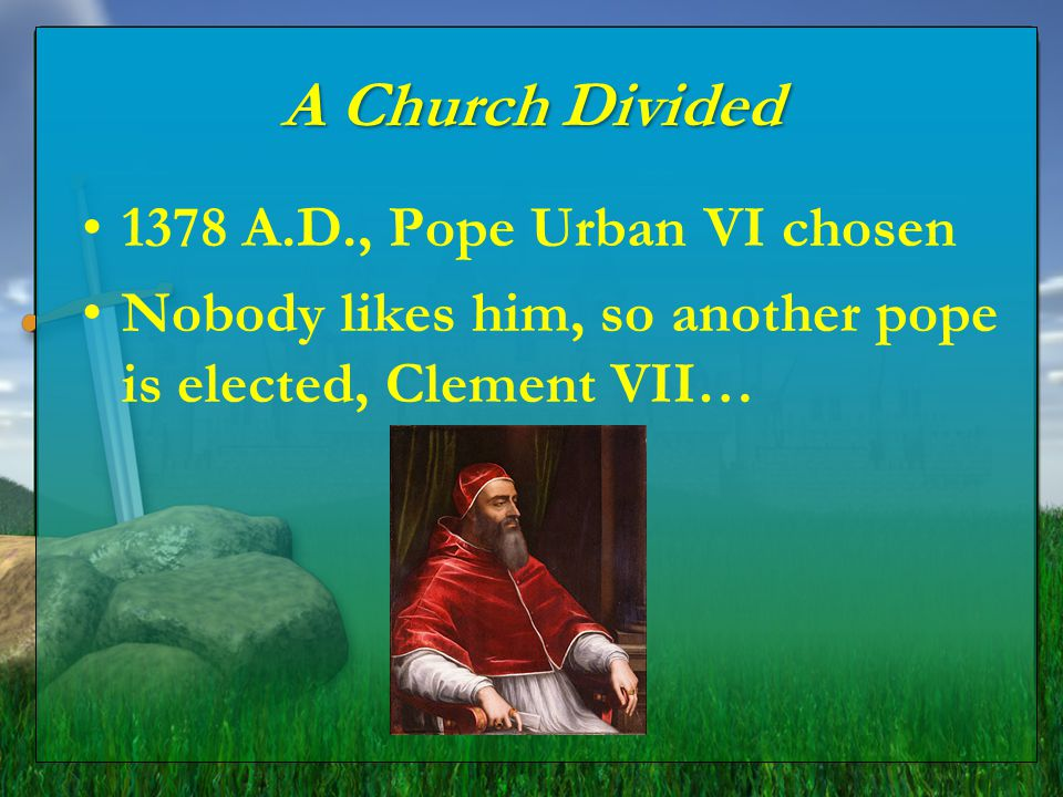 A Church Divided 1378 A.D., Pope Urban VI chosen Nobody likes him, so another pope is elected, Clement VII…