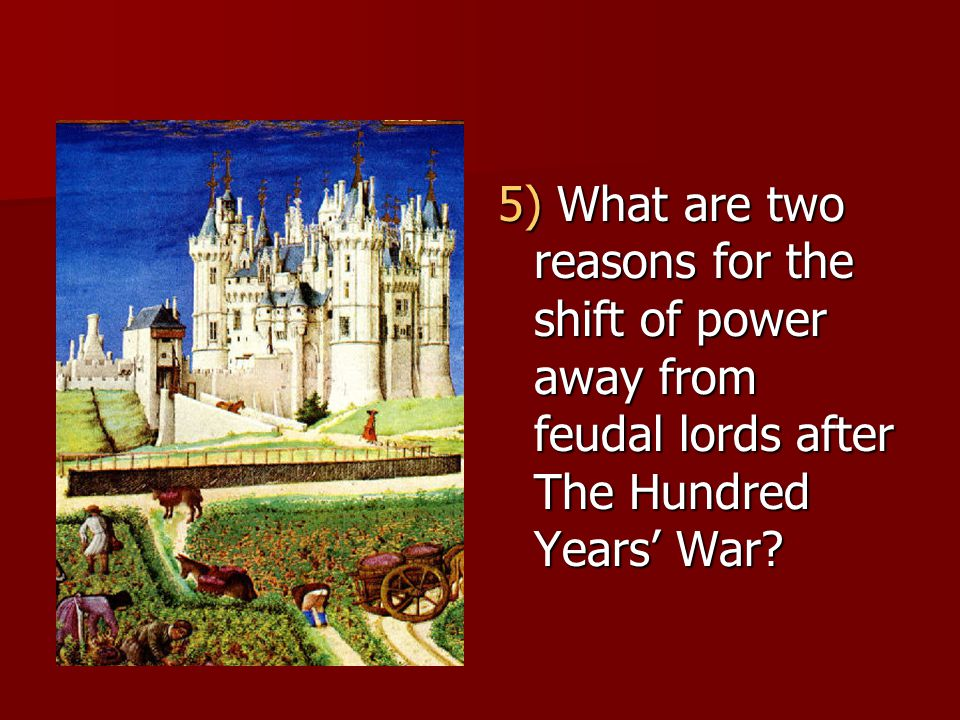 5) What are two reasons for the shift of power away from feudal lords after The Hundred Years' War?