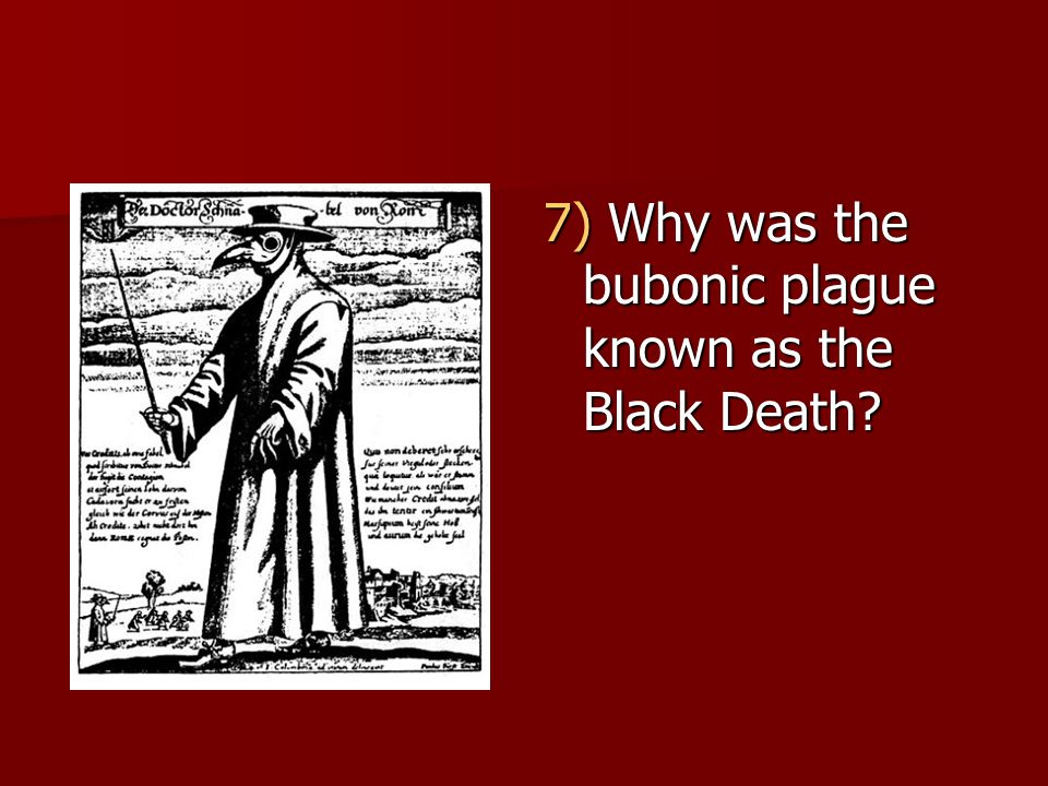 7) Why was the bubonic plague known as the Black Death?