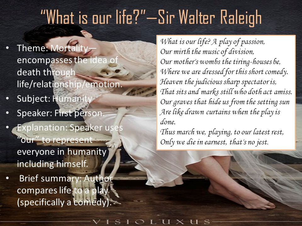 What is our life? —Sir Walter Raleigh Theme: Mortality— encompasses the idea of death through life/relationship/emotion.