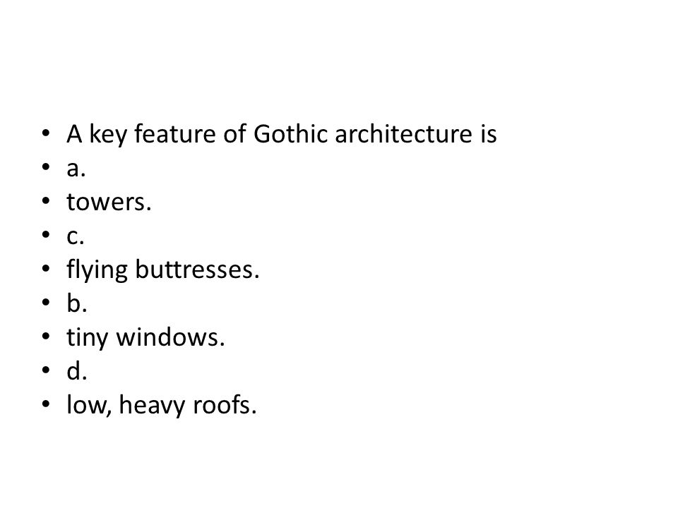 A key feature of Gothic architecture is a. towers. c. flying buttresses. b. tiny windows. d. low, heavy roofs.