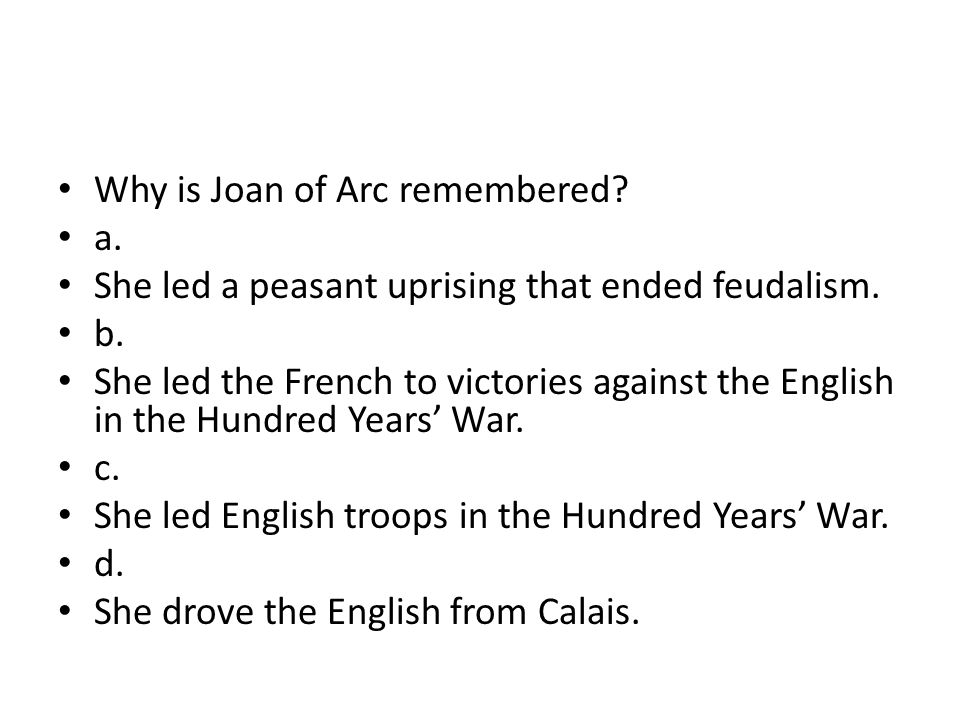 Why is Joan of Arc remembered? a. She led a peasant uprising that ended feudalism. b. She led the French to victories against the English in the Hundr