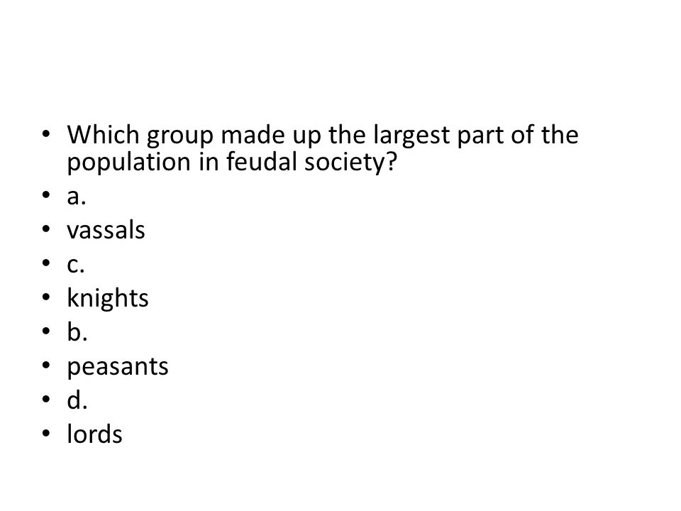 Which group made up the largest part of the population in feudal society? a. vassals c. knights b. peasants d. lords