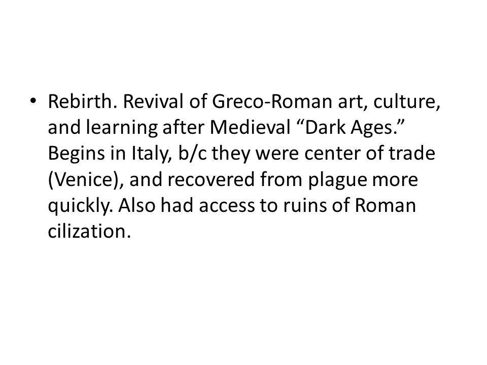 """Rebirth. Revival of Greco-Roman art, culture, and learning after Medieval """"Dark Ages."""" Begins in Italy, b/c they were center of trade (Venice), and re"""