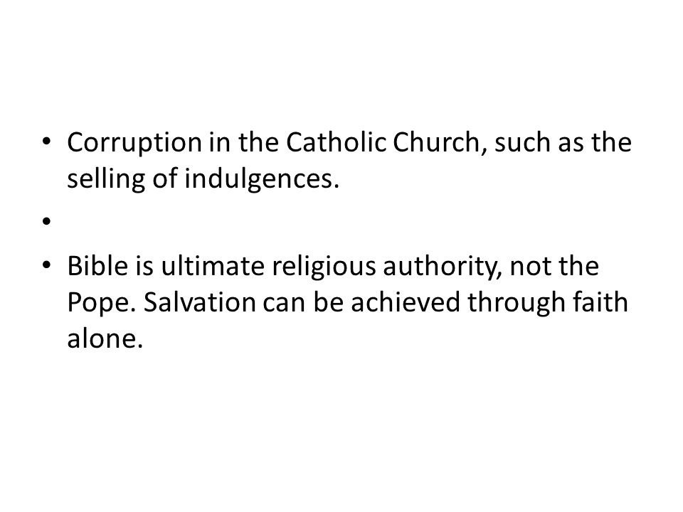 Corruption in the Catholic Church, such as the selling of indulgences. Bible is ultimate religious authority, not the Pope. Salvation can be achieved