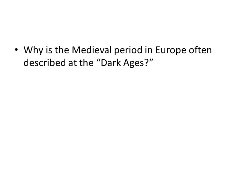 """Why is the Medieval period in Europe often described at the """"Dark Ages?"""""""