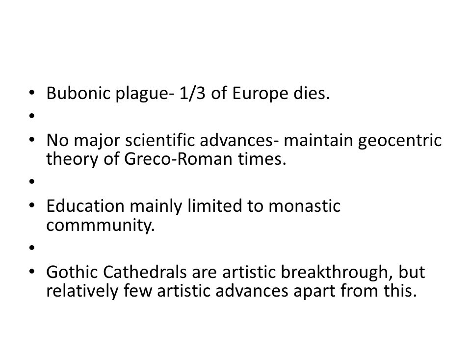 Bubonic plague- 1/3 of Europe dies. No major scientific advances- maintain geocentric theory of Greco-Roman times. Education mainly limited to monasti