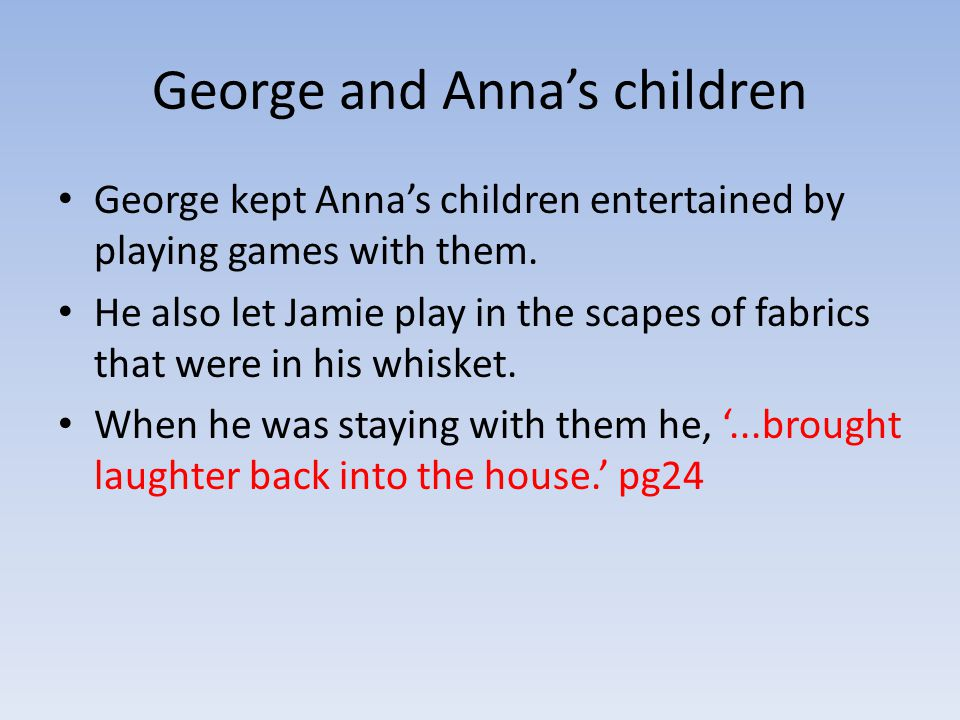 George and Anna's children George kept Anna's children entertained by playing games with them.