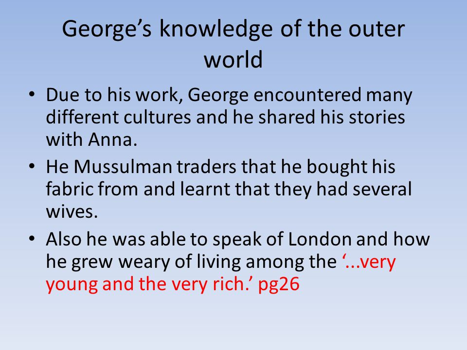 George's knowledge of the outer world Due to his work, George encountered many different cultures and he shared his stories with Anna.