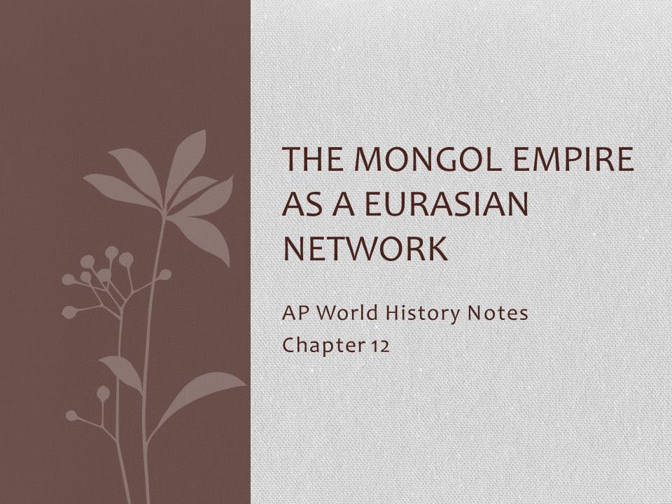 AP World History Notes Chapter 12 THE MONGOL EMPIRE AS A EURASIAN NETWORK