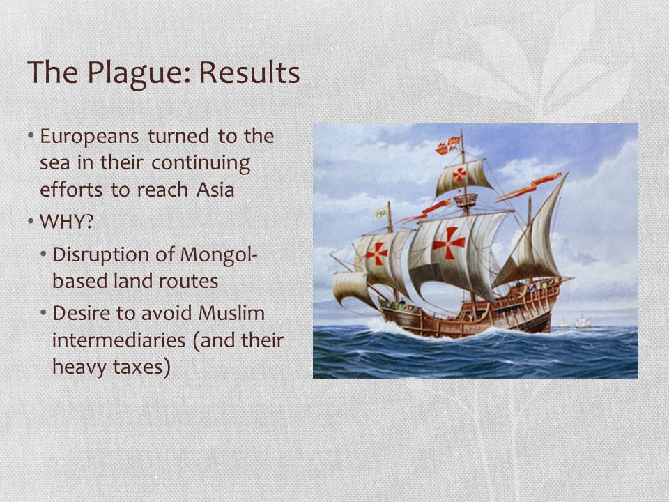The Plague: Results Europeans turned to the sea in their continuing efforts to reach Asia WHY? Disruption of Mongol- based land routes Desire to avoid