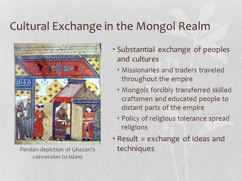 Cultural Exchange in the Mongol Realm Substantial exchange of peoples and cultures Missionaries and traders traveled throughout the empire Mongols for