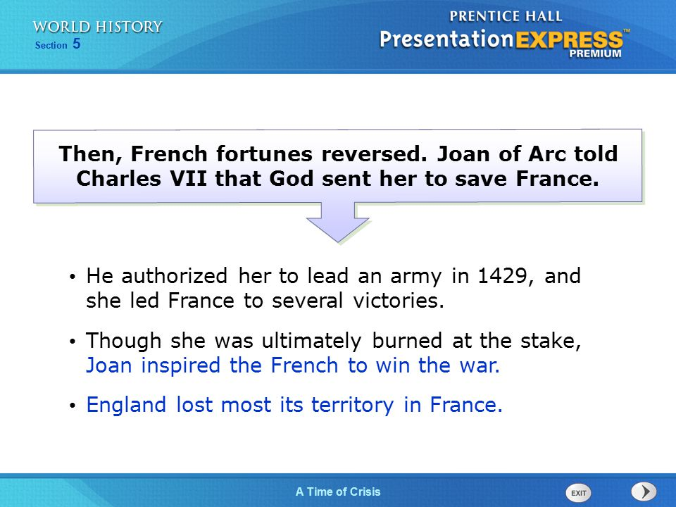 Section 5 A Time of Crisis Then, French fortunes reversed. Joan of Arc told Charles VII that God sent her to save France. He authorized her to lead an