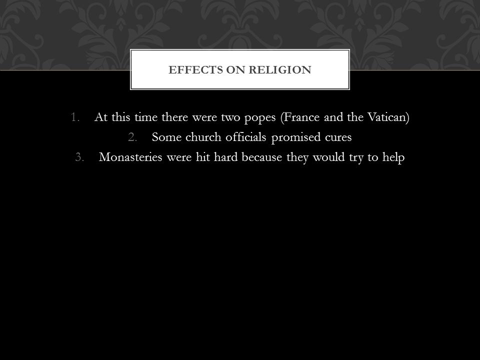1.At this time there were two popes (France and the Vatican) 2.Some church officials promised cures 3.Monasteries were hit hard because they would try