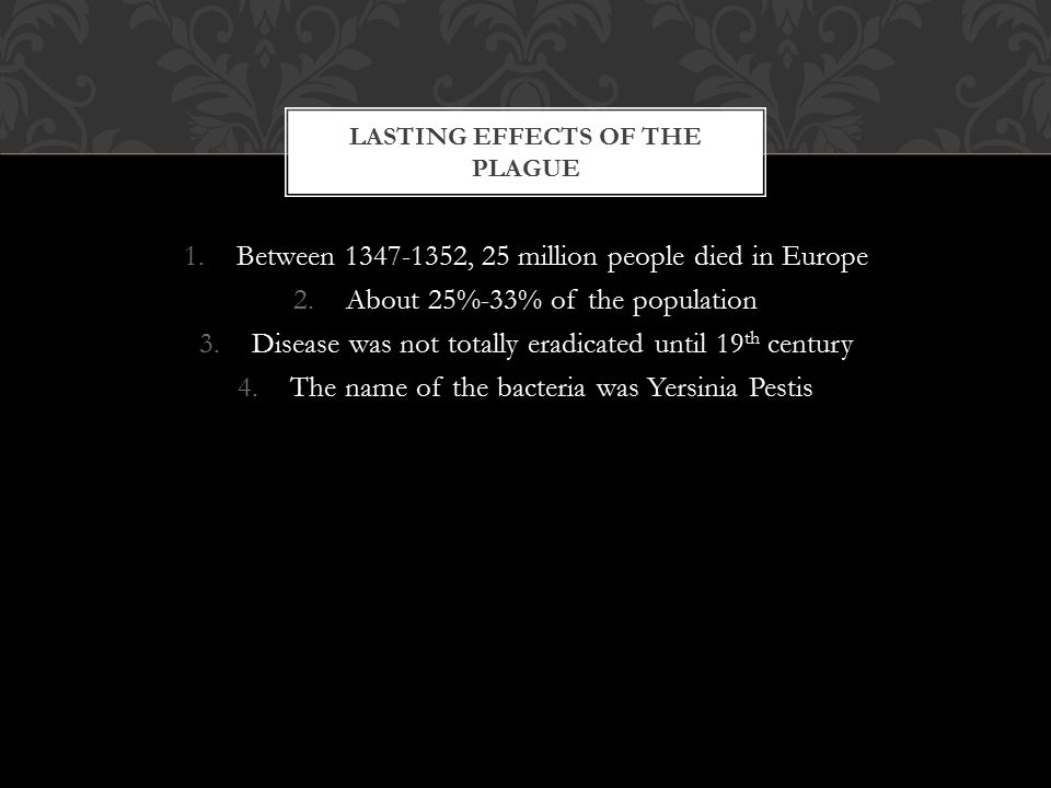 1.Between 1347-1352, 25 million people died in Europe 2.About 25%-33% of the population 3.Disease was not totally eradicated until 19 th century 4.The