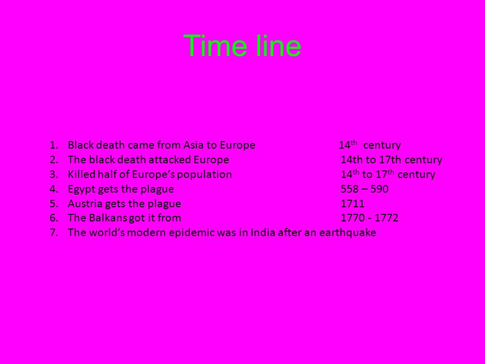 Time line 1.Black death came from Asia to Europe 14 th century 2.The black death attacked Europe14th to 17th century 3.Killed half of Europe's population14 th to 17 th century 4.Egypt gets the plague558 – 590 5.Austria gets the plague1711 6.The Balkans got it from 1770 - 1772 7.The world's modern epidemic was in India after an earthquake