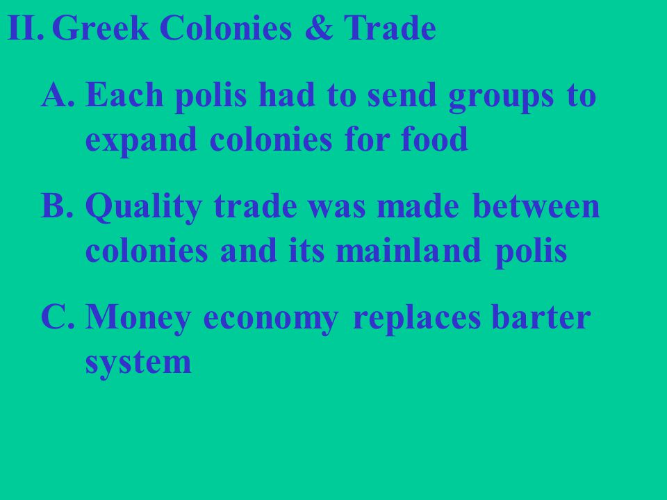 II.Greek Colonies & Trade A.Each polis had to send groups to expand colonies for food B.Quality trade was made between colonies and its mainland polis