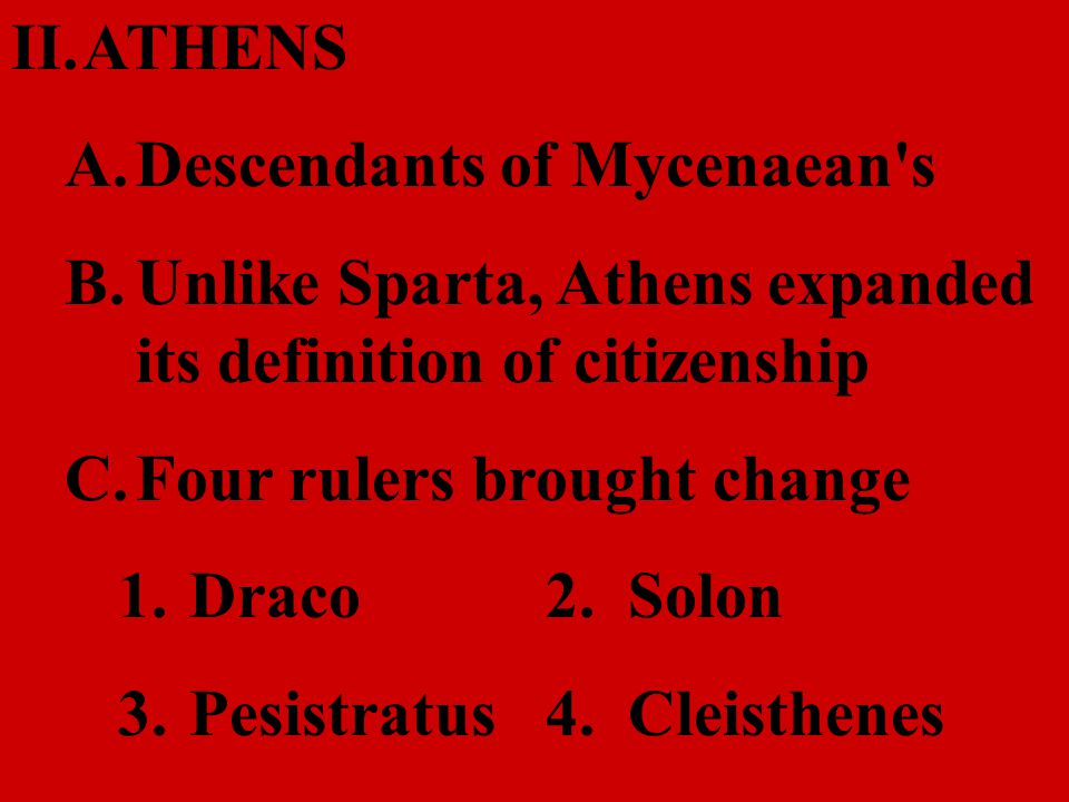 II.ATHENS A.Descendants of Mycenaean's B.Unlike Sparta, Athens expanded its definition of citizenship C.Four rulers brought change 1.Draco2. Solon 3.P