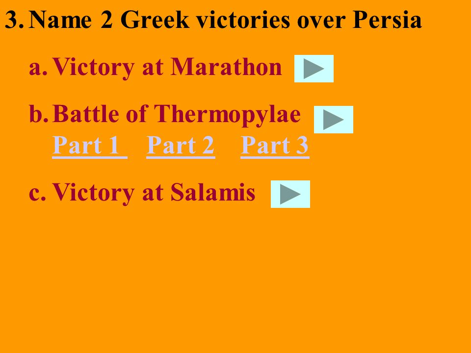 3.Name 2 Greek victories over Persia a.Victory at Marathon b.Battle of Thermopylae Part 1 Part 2Part 3 Part 1 Part 2Part 3 c.Victory at Salamis
