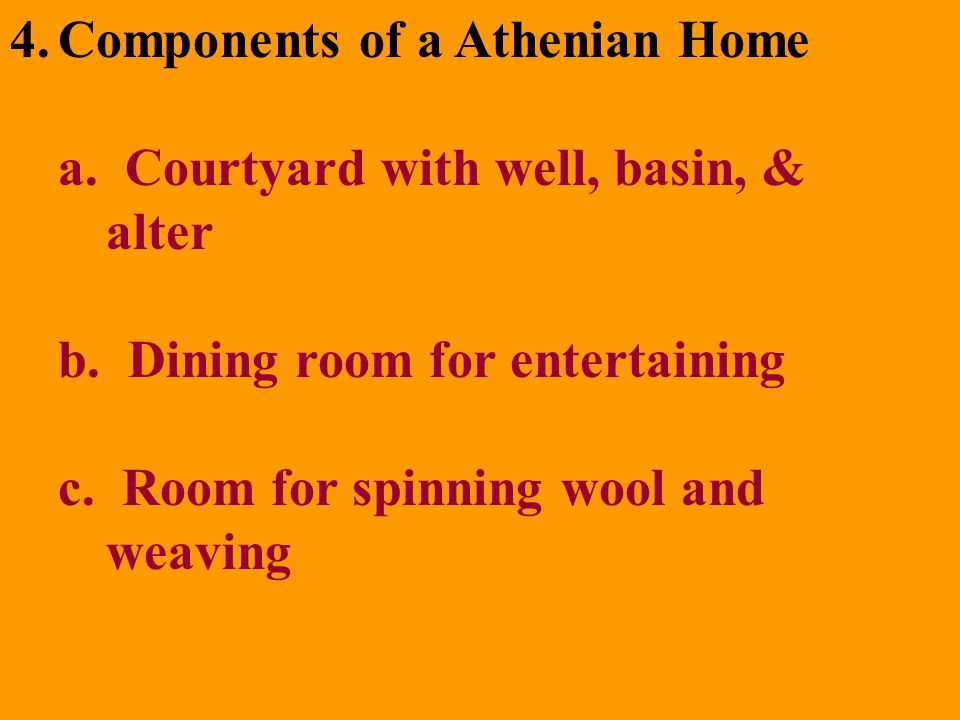 4.Components of a Athenian Home a. Courtyard with well, basin, & alter b. Dining room for entertaining c. Room for spinning wool and weaving