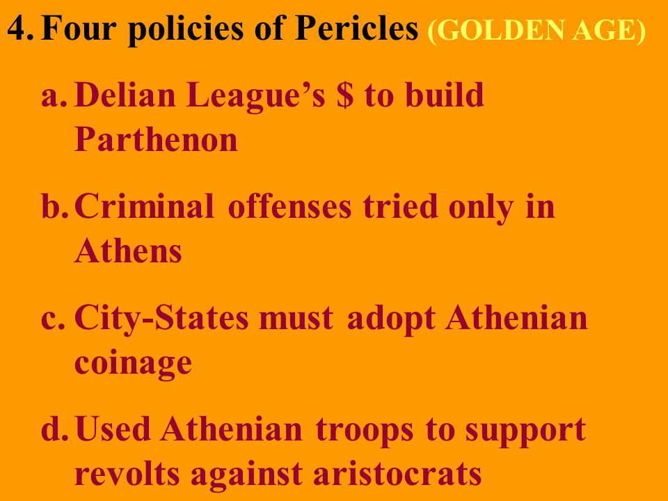 4.Four policies of Pericles (GOLDEN AGE) a.Delian League's $ to build Parthenon b.Criminal offenses tried only in Athens c.City-States must adopt Athe
