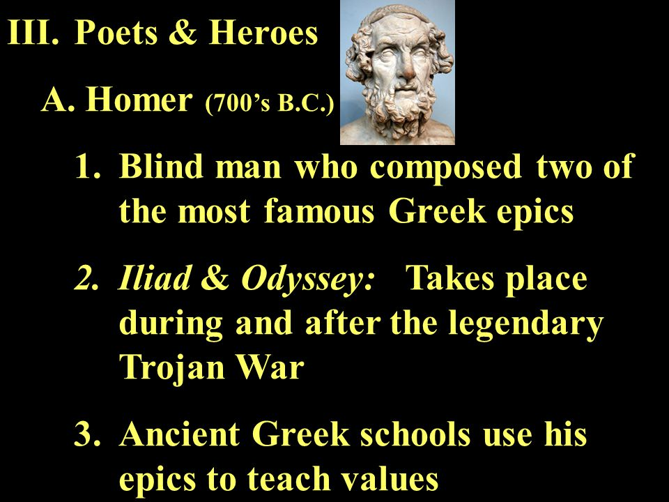 III.Poets & Heroes A.Homer (700's B.C.) 1.Blind man who composed two of the most famous Greek epics 2.Iliad & Odyssey: Takes place during and after th