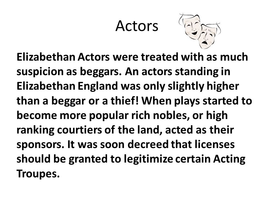 Actors Elizabethan Actors were treated with as much suspicion as beggars. An actors standing in Elizabethan England was only slightly higher than a be