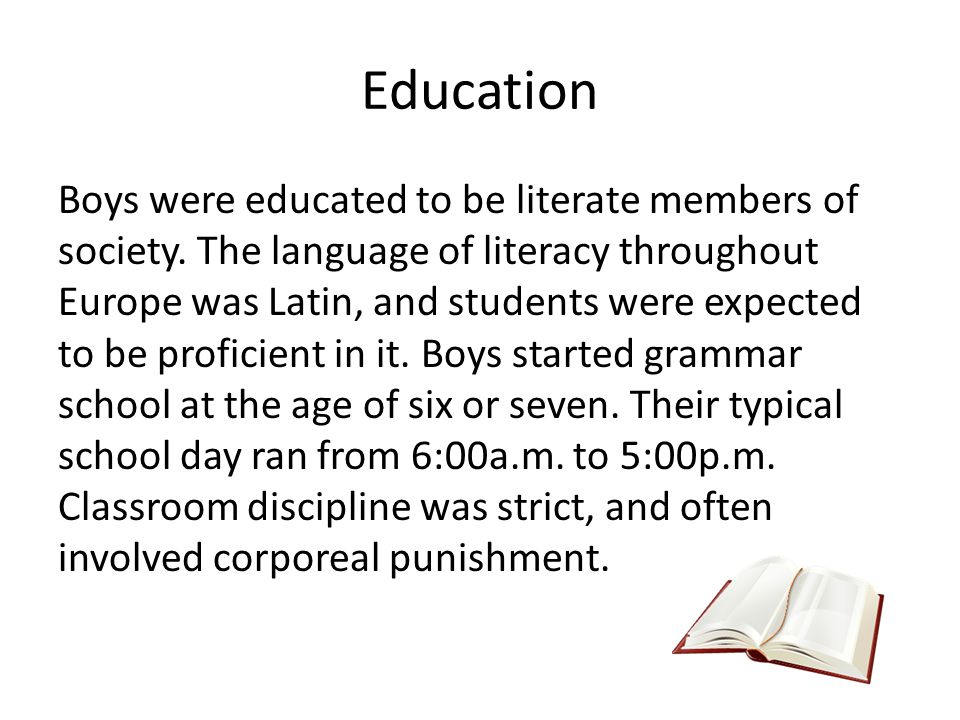 Education Boys were educated to be literate members of society. The language of literacy throughout Europe was Latin, and students were expected to be