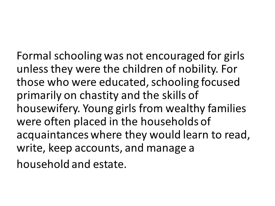 Formal schooling was not encouraged for girls unless they were the children of nobility. For those who were educated, schooling focused primarily on c